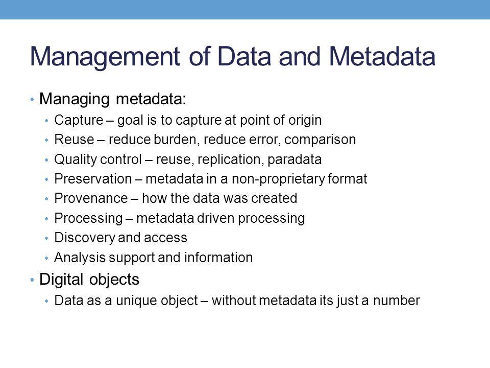 Management of Data and Metadata Managing metadata: Capture – goal is to capture at point of origin Reuse – reduce burden, reduce error, comparison Qua