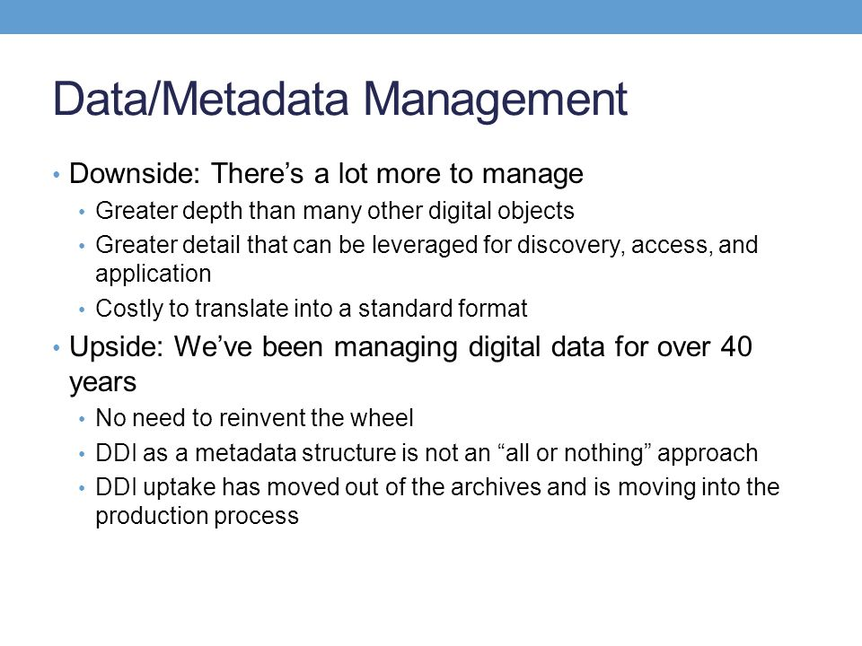 Data/Metadata Management Downside: Theres a lot more to manage Greater depth than many other digital objects Greater detail that can be leveraged for