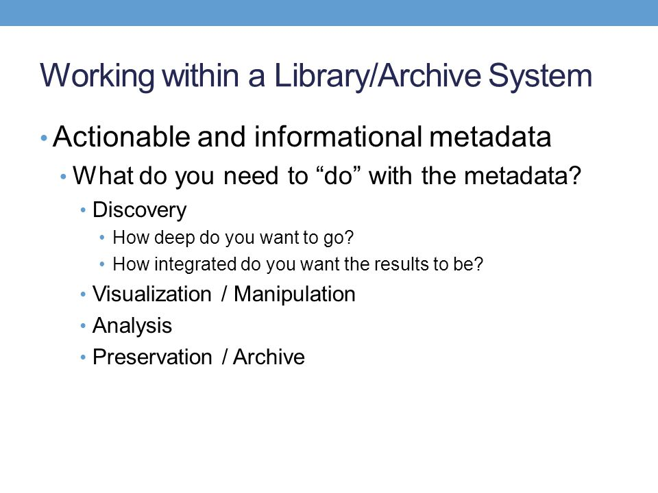 Working within a Library/Archive System Actionable and informational metadata What do you need to do with the metadata? Discovery How deep do you want