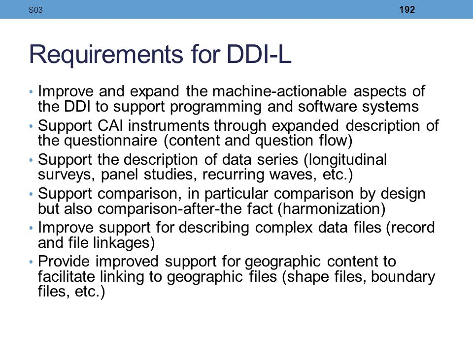 Requirements for DDI-L Improve and expand the machine-actionable aspects of the DDI to support programming and software systems Support CAI instrument