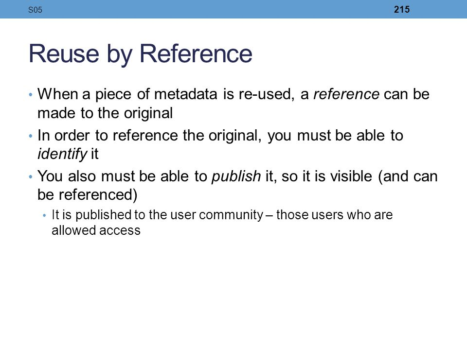 Reuse by Reference When a piece of metadata is re-used, a reference can be made to the original In order to reference the original, you must be able t