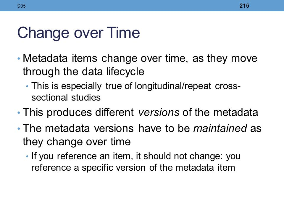 Change over Time Metadata items change over time, as they move through the data lifecycle This is especially true of longitudinal/repeat cross- sectio