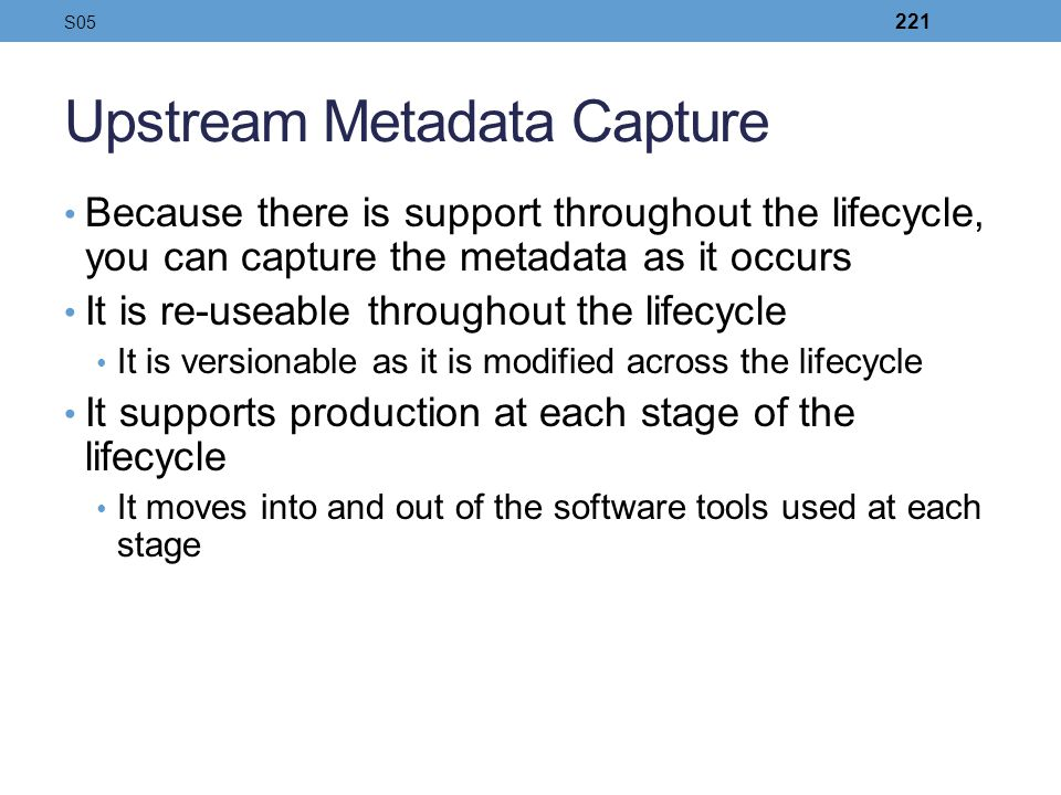 Upstream Metadata Capture Because there is support throughout the lifecycle, you can capture the metadata as it occurs It is re-useable throughout the