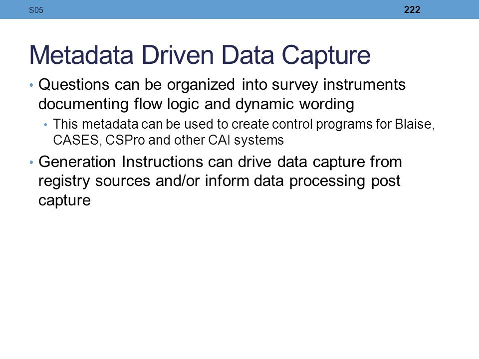 Metadata Driven Data Capture Questions can be organized into survey instruments documenting flow logic and dynamic wording This metadata can be used t
