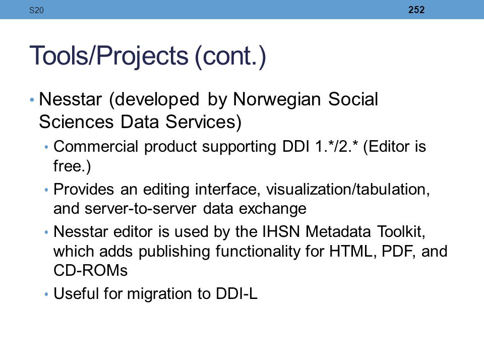 Tools/Projects (cont.) Nesstar (developed by Norwegian Social Sciences Data Services) Commercial product supporting DDI 1.*/2.* (Editor is free.) Prov