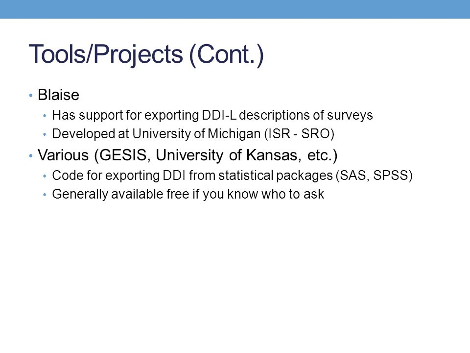 Tools/Projects (Cont.) Blaise Has support for exporting DDI-L descriptions of surveys Developed at University of Michigan (ISR - SRO) Various (GESIS,