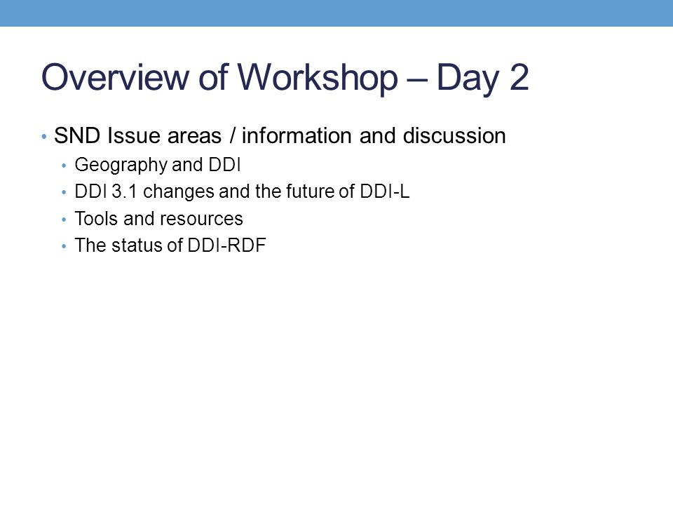 Overview of Workshop – Day 2 SND Issue areas / information and discussion Geography and DDI DDI 3.1 changes and the future of DDI-L Tools and resource
