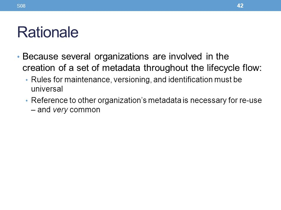 Rationale Because several organizations are involved in the creation of a set of metadata throughout the lifecycle flow: Rules for maintenance, versio