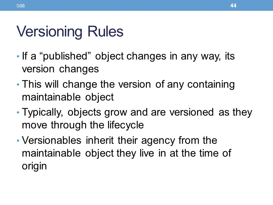 Versioning Rules If a published object changes in any way, its version changes This will change the version of any containing maintainable object Typi