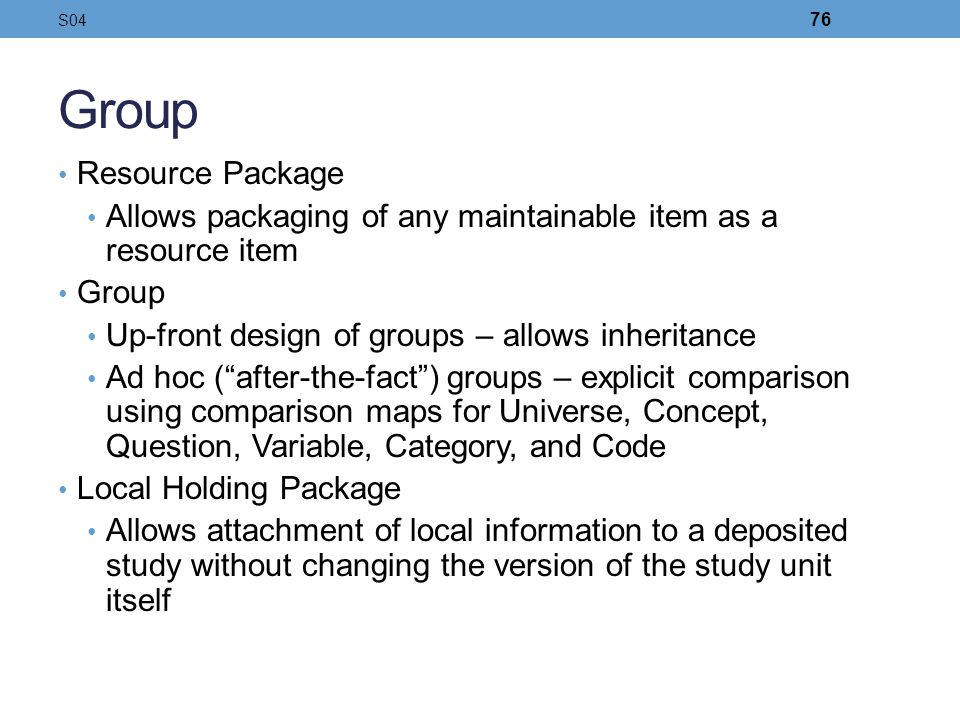 Group Resource Package Allows packaging of any maintainable item as a resource item Group Up-front design of groups – allows inheritance Ad hoc (after