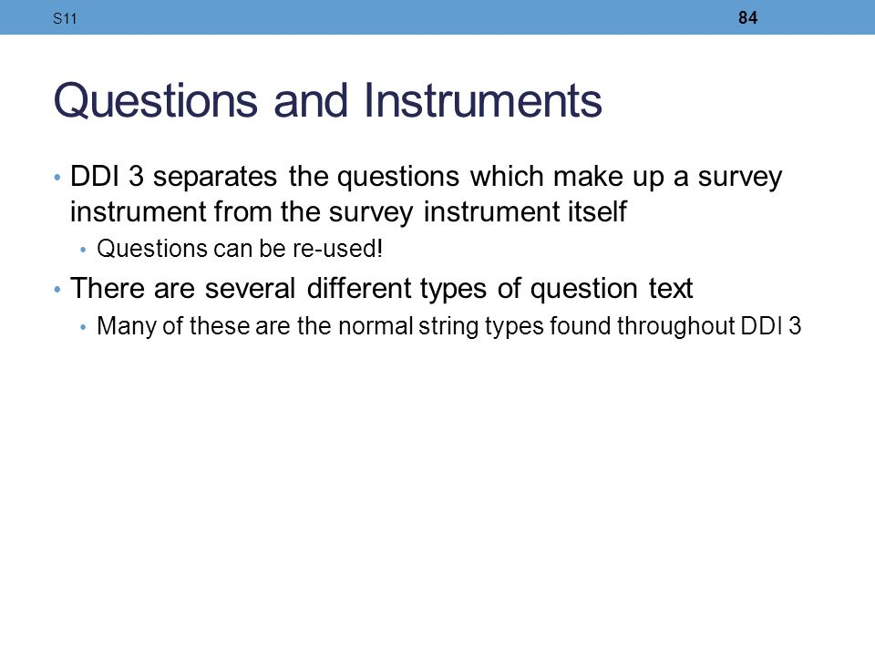 Questions and Instruments DDI 3 separates the questions which make up a survey instrument from the survey instrument itself Questions can be re-used!