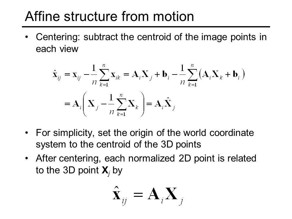 Affine structure from motion Centering: subtract the centroid of the image points in each view For simplicity, set the origin of the world coordinate