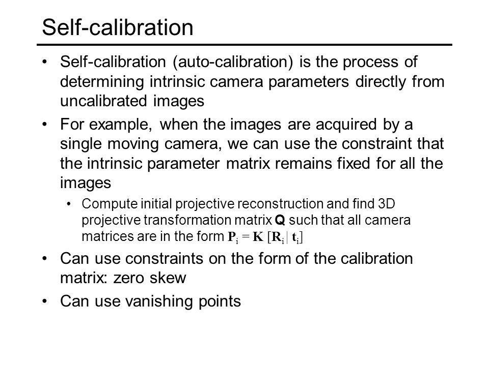 Self-calibration Self-calibration (auto-calibration) is the process of determining intrinsic camera parameters directly from uncalibrated images For e