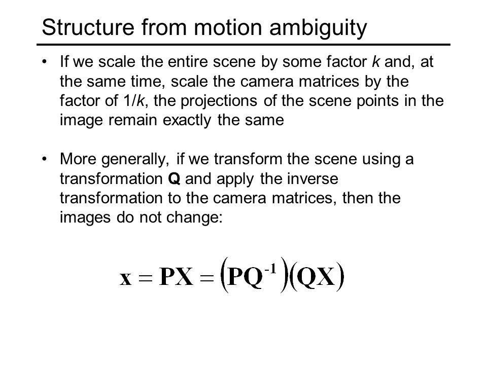 Types of ambiguity Projective 15dof Affine 12dof Similarity 7dof Euclidean 6dof Preserves intersection and tangency Preserves parallellism, volume ratios Preserves angles, ratios of length Preserves angles, lengths With no constraints on the camera calibration matrix or on the scene, we get a projective reconstruction Need additional information to upgrade the reconstruction to affine, similarity, or Euclidean