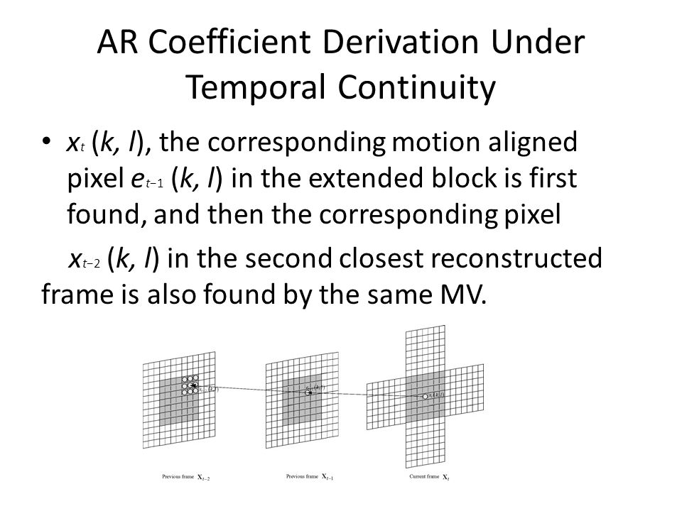 AR Coefficient Derivation Under Temporal Continuity x t (k, l), the corresponding motion aligned pixel e t1 (k, l) in the extended block is first found, and then the corresponding pixel x t2 (k, l) in the second closest reconstructed frame is also found by the same MV.