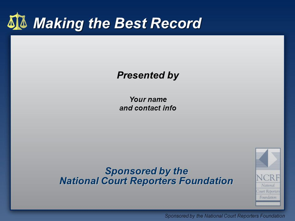 Making the Best Record Sponsored by the National Court Reporters Foundation Sponsored by the National Court Reporters Foundation Sponsored by the National Court Reporters Foundation Presented by Your name and contact info