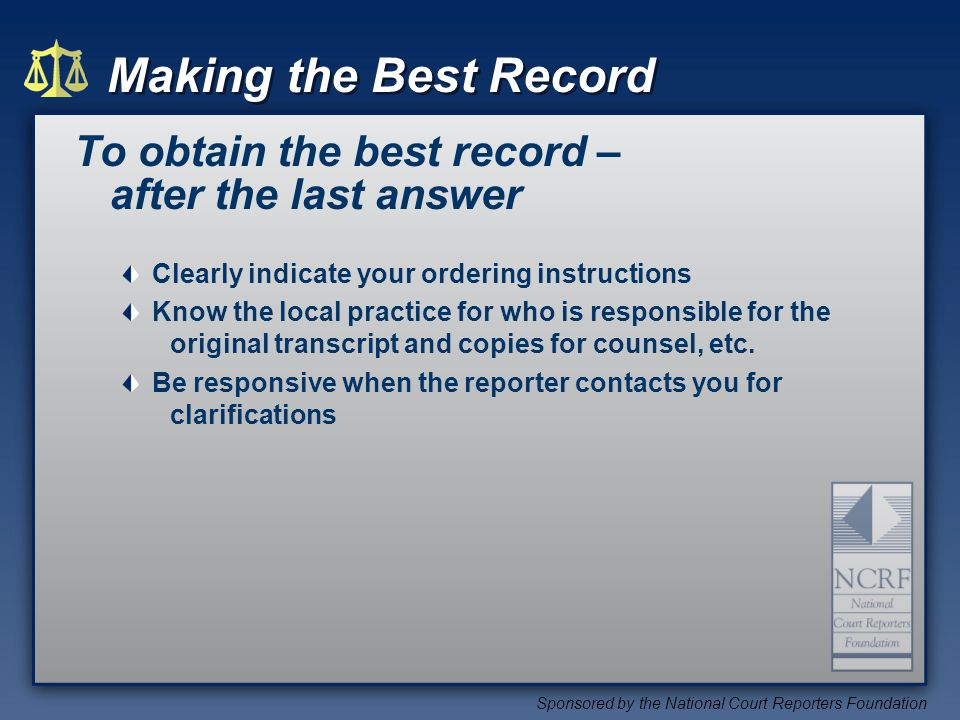 Making the Best Record Sponsored by the National Court Reporters Foundation To obtain the best record – after the last answer Clearly indicate your ordering instructions Know the local practice for who is responsible for the original transcript and copies for counsel, etc.