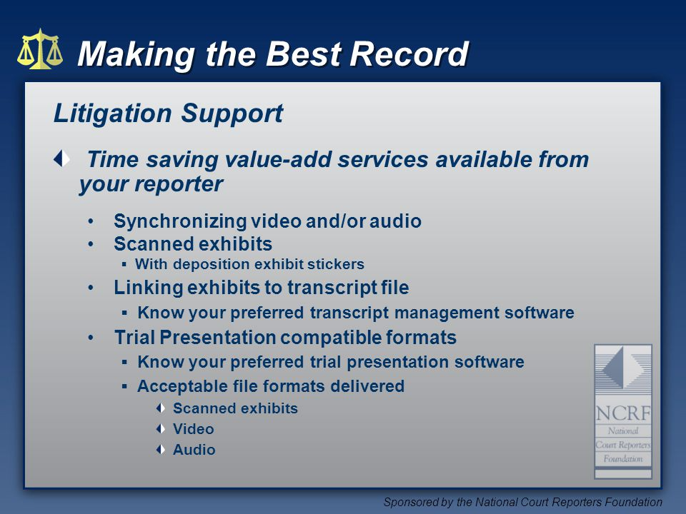Making the Best Record Sponsored by the National Court Reporters Foundation Litigation Support Time saving value-add services available from your reporter Synchronizing video and/or audio Scanned exhibits With deposition exhibit stickers Linking exhibits to transcript file Know your preferred transcript management software Trial Presentation compatible formats Know your preferred trial presentation software Acceptable file formats delivered Scanned exhibits Video Audio