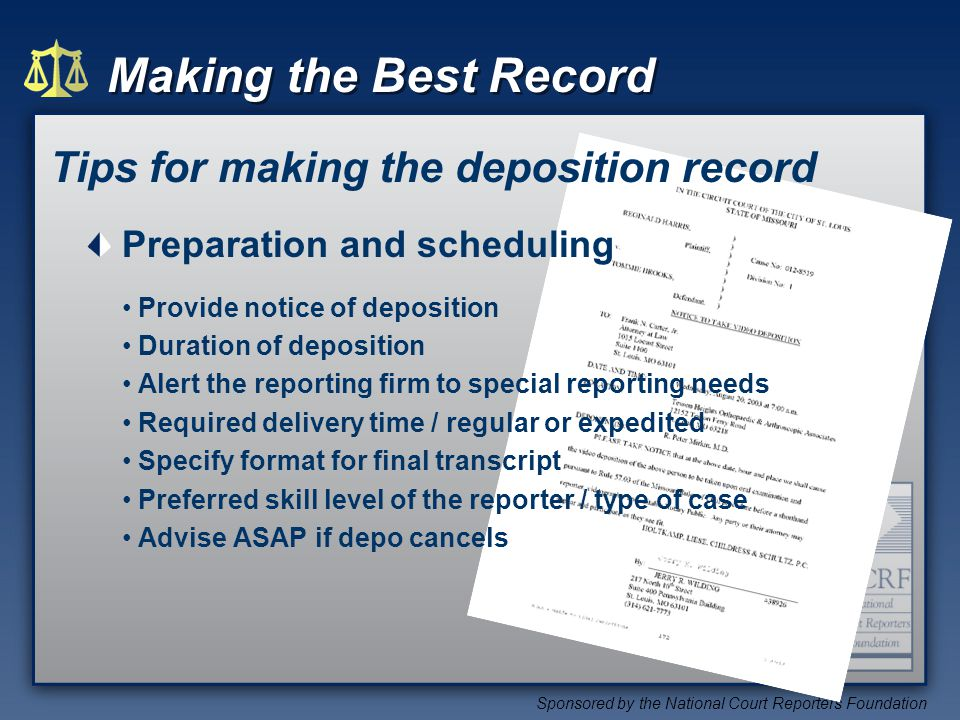 Making the Best Record Sponsored by the National Court Reporters Foundation Tips for making the deposition record Preparation and scheduling Provide notice of deposition Duration of deposition Alert the reporting firm to special reporting needs Required delivery time / regular or expedited Specify format for final transcript Preferred skill level of the reporter / type of case Advise ASAP if depo cancels