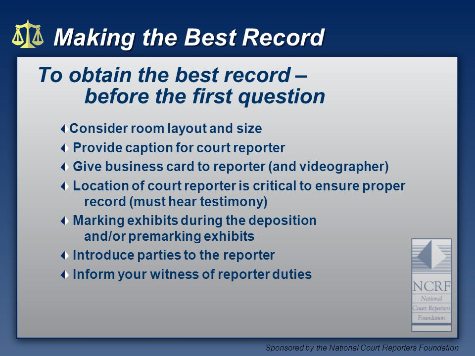 Making the Best Record Sponsored by the National Court Reporters Foundation To obtain the best record – before the first question Consider room layout and size Provide caption for court reporter Give business card to reporter (and videographer) Location of court reporter is critical to ensure proper record (must hear testimony) Marking exhibits during the deposition and/or premarking exhibits Introduce parties to the reporter Inform your witness of reporter duties