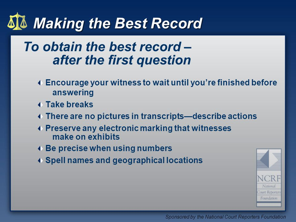 Making the Best Record Sponsored by the National Court Reporters Foundation To obtain the best record – after the first question Encourage your witness to wait until youre finished before answering Take breaks There are no pictures in transcriptsdescribe actions Preserve any electronic marking that witnesses make on exhibits Be precise when using numbers Spell names and geographical locations