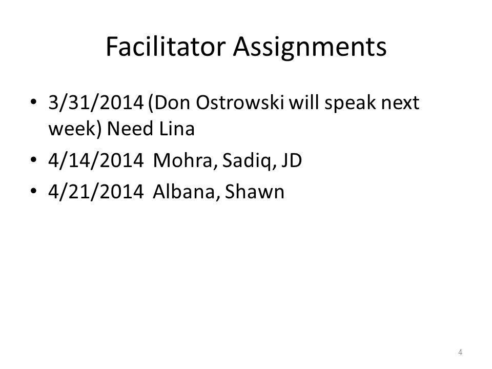 Facilitator Assignments 3/31/2014 (Don Ostrowski will speak next week) Need Lina 4/14/2014 Mohra, Sadiq, JD 4/21/2014 Albana, Shawn 4
