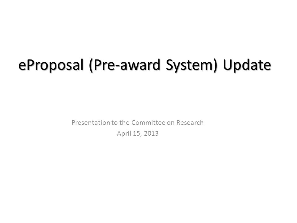 eProposal (Pre-award System) Update Presentation to the Committee on Research April 15, 2013