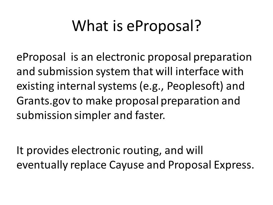 What is eProposal? eProposal is an electronic proposal preparation and submission system that will interface with existing internal systems (e.g., Peo