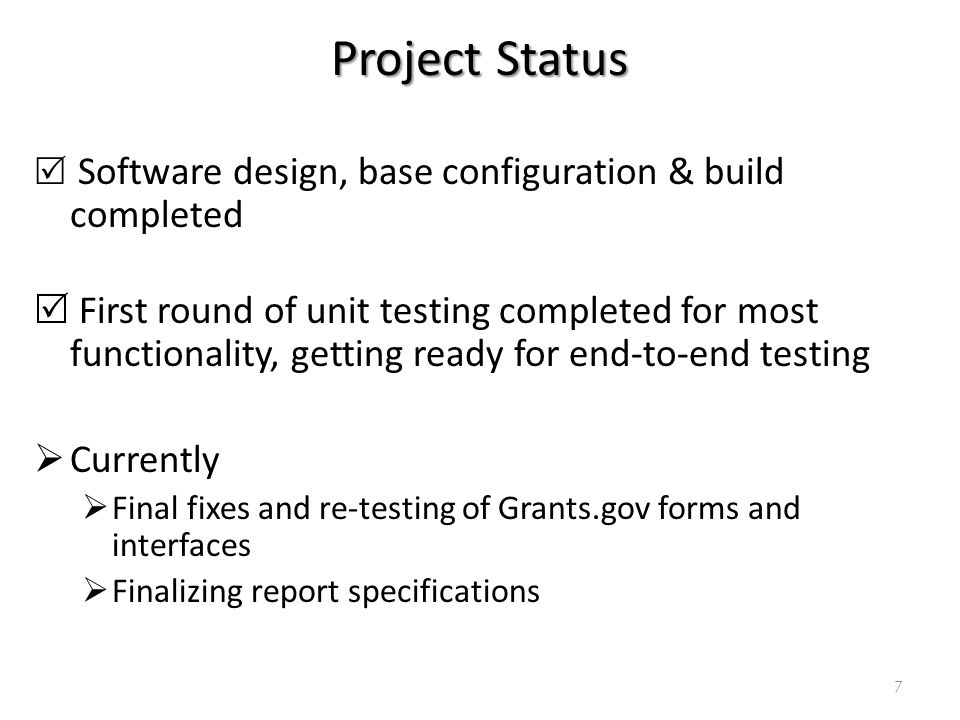 Project Status Software design, base configuration & build completed First round of unit testing completed for most functionality, getting ready for end-to-end testing Currently Final fixes and re-testing of Grants.gov forms and interfaces Finalizing report specifications 7