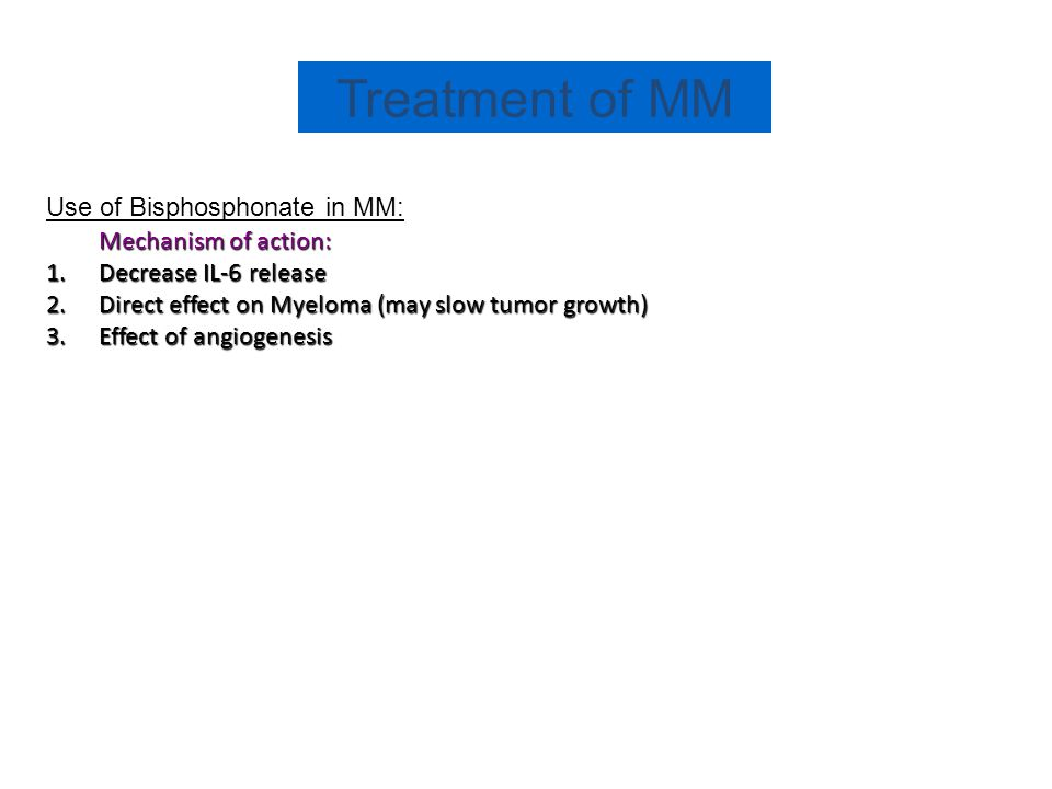 Treatment of MM Use of Bisphosphonate in MM: Mechanism of action: 1.Decrease IL-6 release 2.Direct effect on Myeloma (may slow tumor growth) 3.Effect of angiogenesis