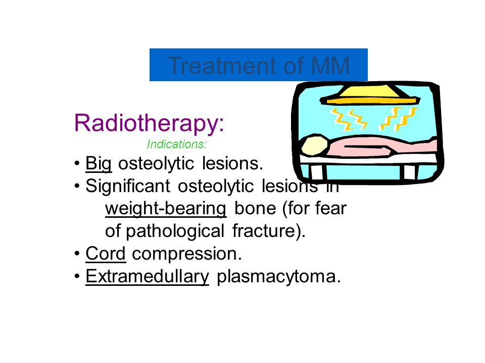 Treatment of MM Radiotherapy: Indications: Big osteolytic lesions.