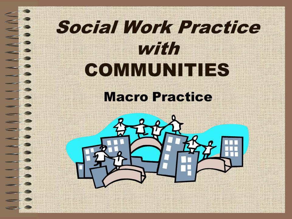 Social Work Practice with COMMUNITIES Macro Practice