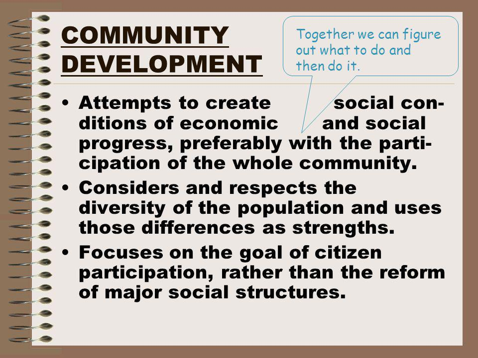 COMMUNITY DEVELOPMENT Attempts to create social con- ditions of economic and social progress, preferably with the parti- cipation of the whole community.