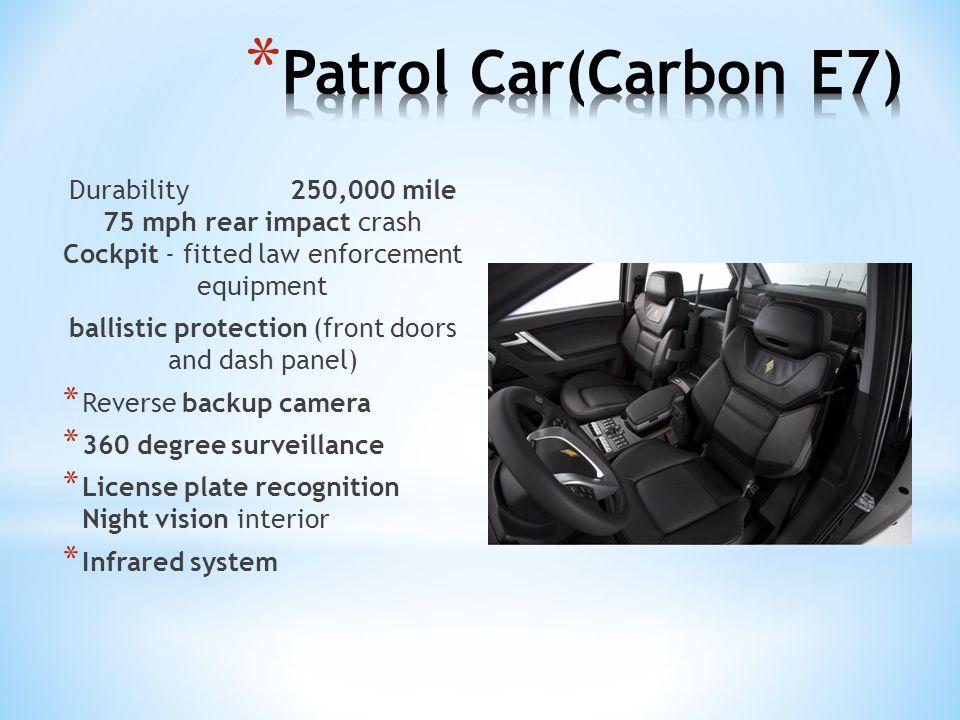 Durability 250,000 mile 75 mph rear impact crash Cockpit - fitted law enforcement equipment ballistic protection (front doors and dash panel) * Revers