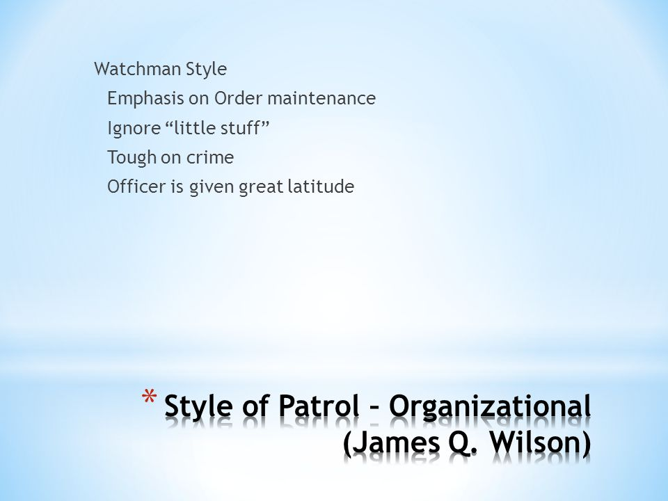 Watchman Style Emphasis on Order maintenance Ignore little stuff Tough on crime Officer is given great latitude