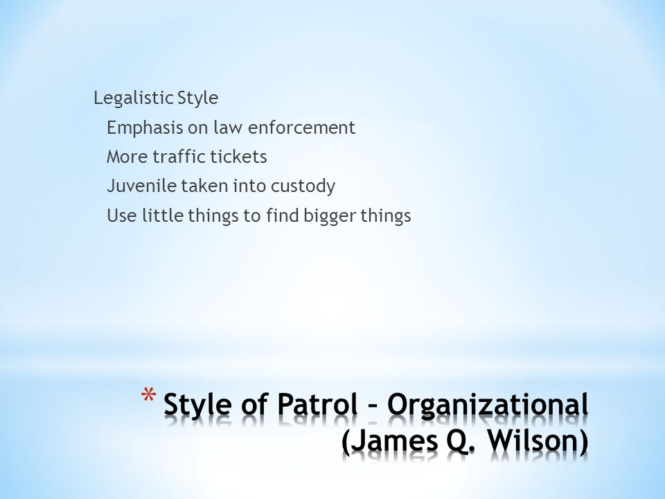 Legalistic Style Emphasis on law enforcement More traffic tickets Juvenile taken into custody Use little things to find bigger things