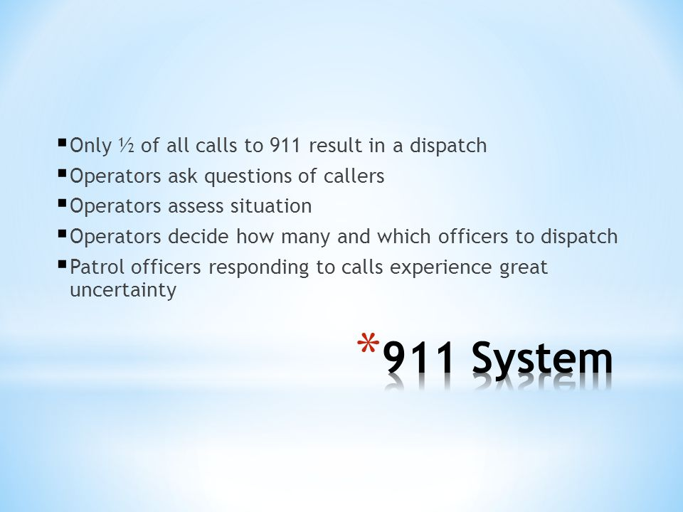 Only ½ of all calls to 911 result in a dispatch Operators ask questions of callers Operators assess situation Operators decide how many and which offi