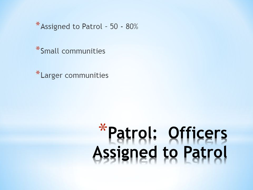 * Assigned to Patrol – 50 - 80% * Small communities * Larger communities