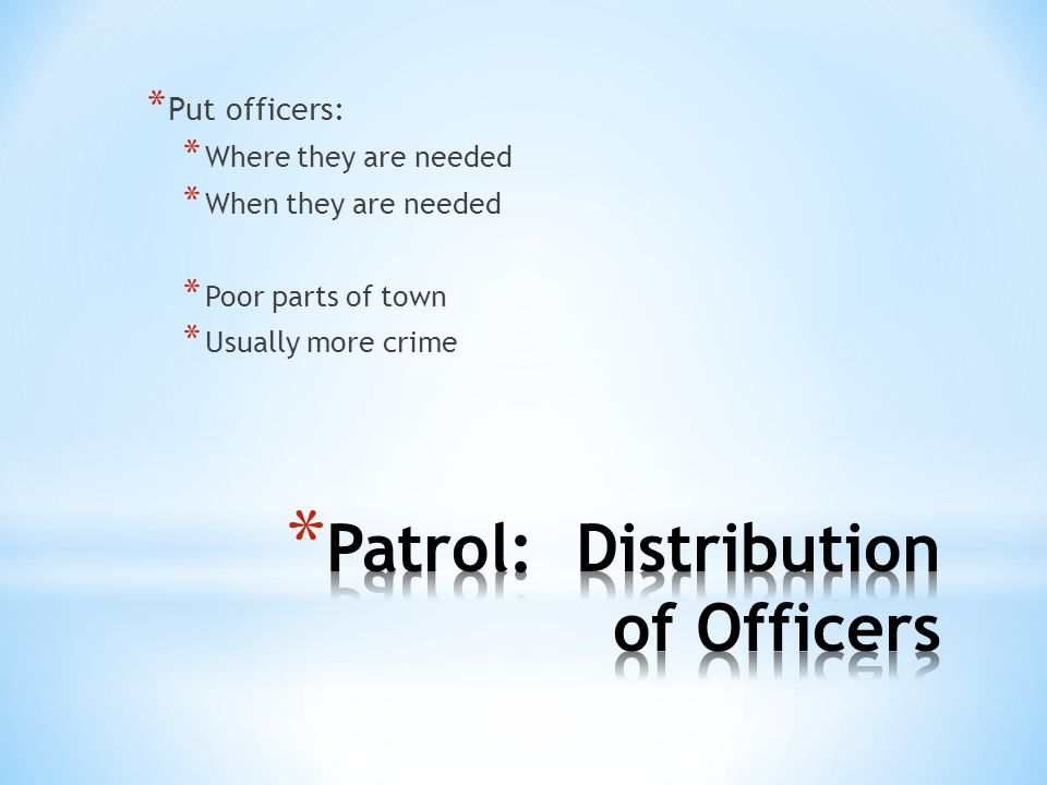 * Put officers: * Where they are needed * When they are needed * Poor parts of town * Usually more crime