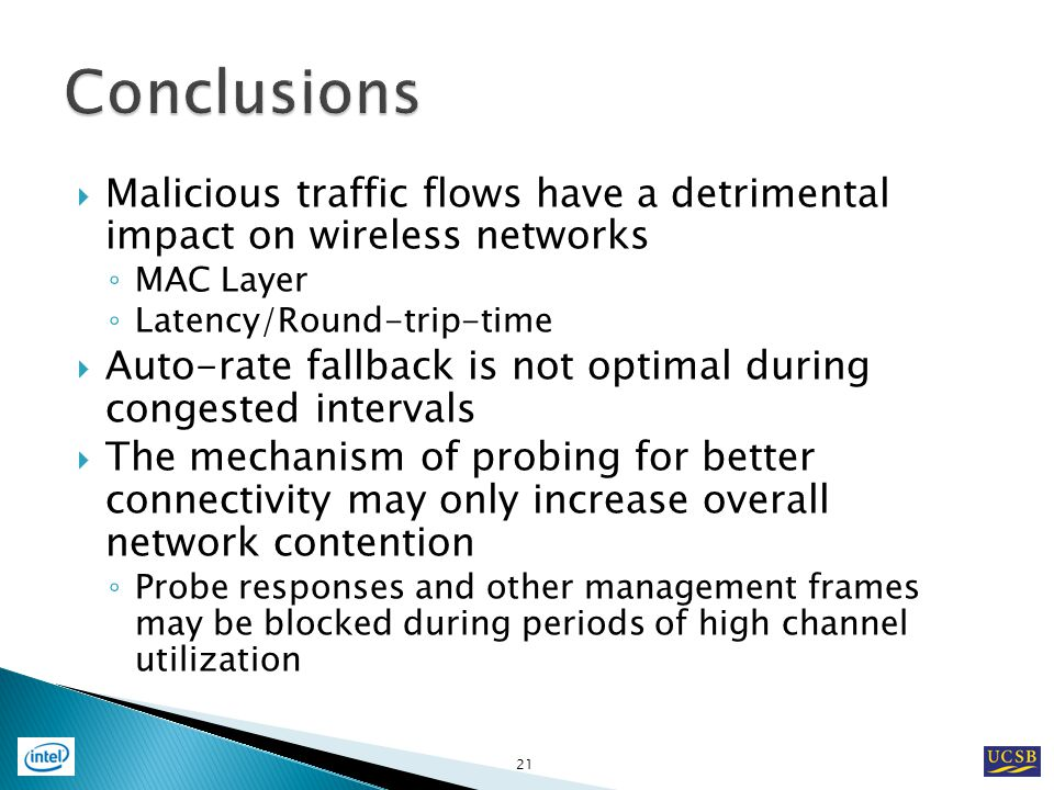 Malicious traffic flows have a detrimental impact on wireless networks MAC Layer Latency/Round-trip-time Auto-rate fallback is not optimal during congested intervals The mechanism of probing for better connectivity may only increase overall network contention Probe responses and other management frames may be blocked during periods of high channel utilization 21