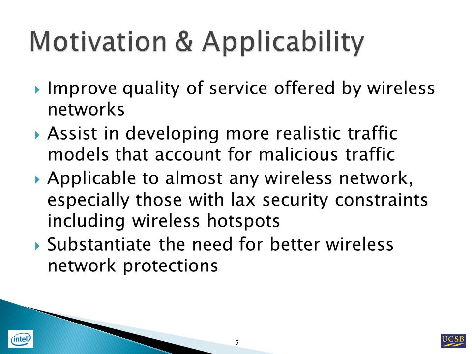 Improve quality of service offered by wireless networks Assist in developing more realistic traffic models that account for malicious traffic Applicable to almost any wireless network, especially those with lax security constraints including wireless hotspots Substantiate the need for better wireless network protections 5