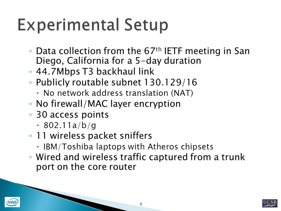 Data collection from the 67 th IETF meeting in San Diego, California for a 5-day duration 44.7Mbps T3 backhaul link Publicly routable subnet 130.129/16 No network address translation (NAT) No firewall/MAC layer encryption 30 access points 802.11a/b/g 11 wireless packet sniffers IBM/Toshiba laptops with Atheros chipsets Wired and wireless traffic captured from a trunk port on the core router 6