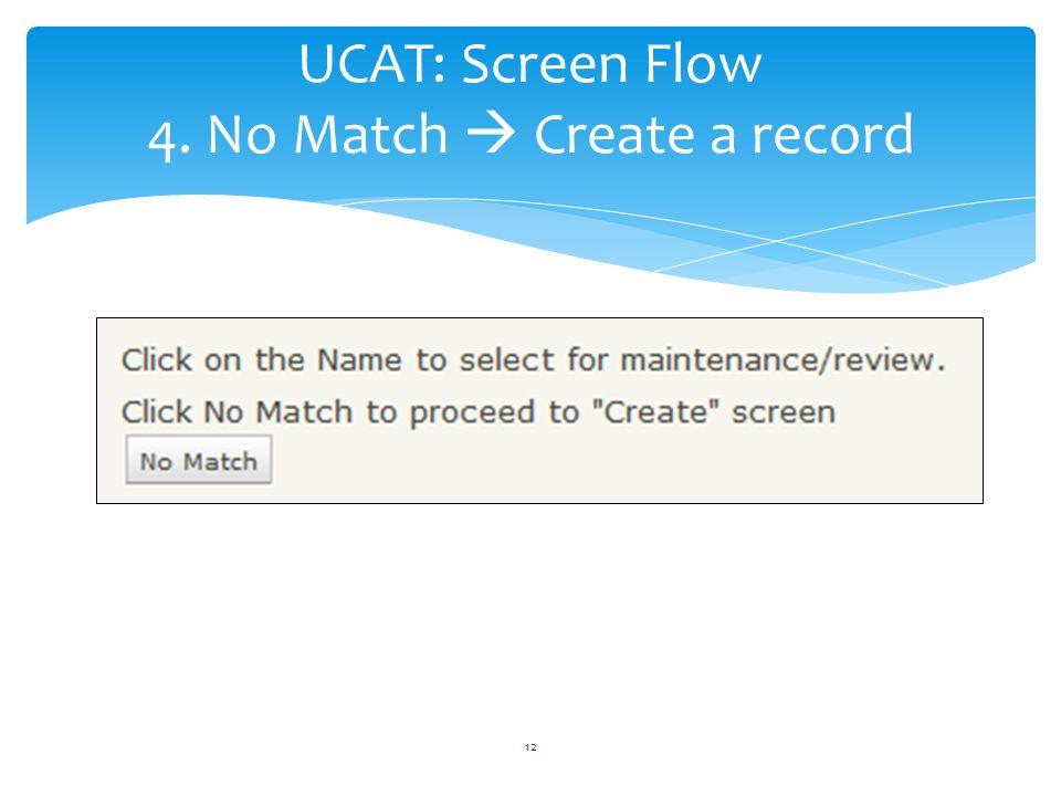 UCAT: Screen Flow 4. No Match Create a record 12