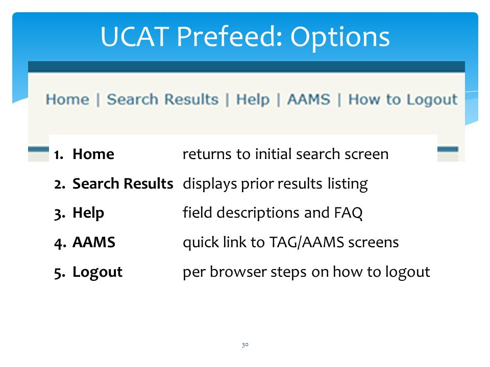 UCAT Prefeed: Options 30 1.Homereturns to initial search screen 2.Search Resultsdisplays prior results listing 3.Helpfield descriptions and FAQ 4.AAMSquick link to TAG/AAMS screens 5.Logoutper browser steps on how to logout