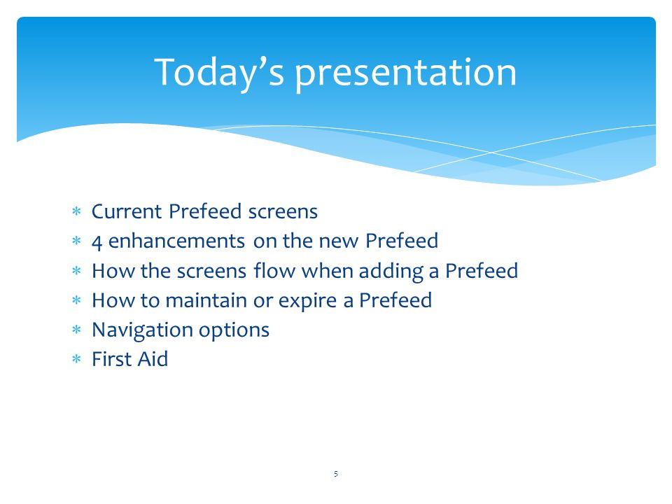 Current Prefeed screens 4 enhancements on the new Prefeed How the screens flow when adding a Prefeed How to maintain or expire a Prefeed Navigation options First Aid 5 Todays presentation