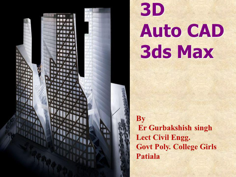 3D Auto CAD 3ds Max By Er Gurbakshish singh Lect Civil Engg. Govt Poly. College Girls Patiala