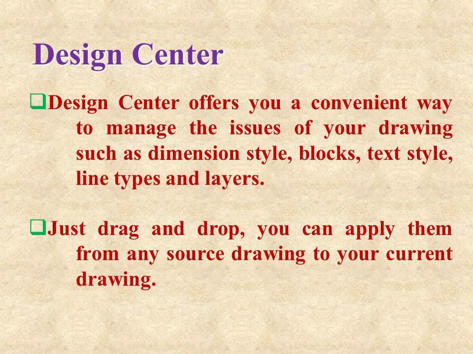 Design Center offers you a convenient way to manage the issues of your drawing such as dimension style, blocks, text style, line types and layers. Jus