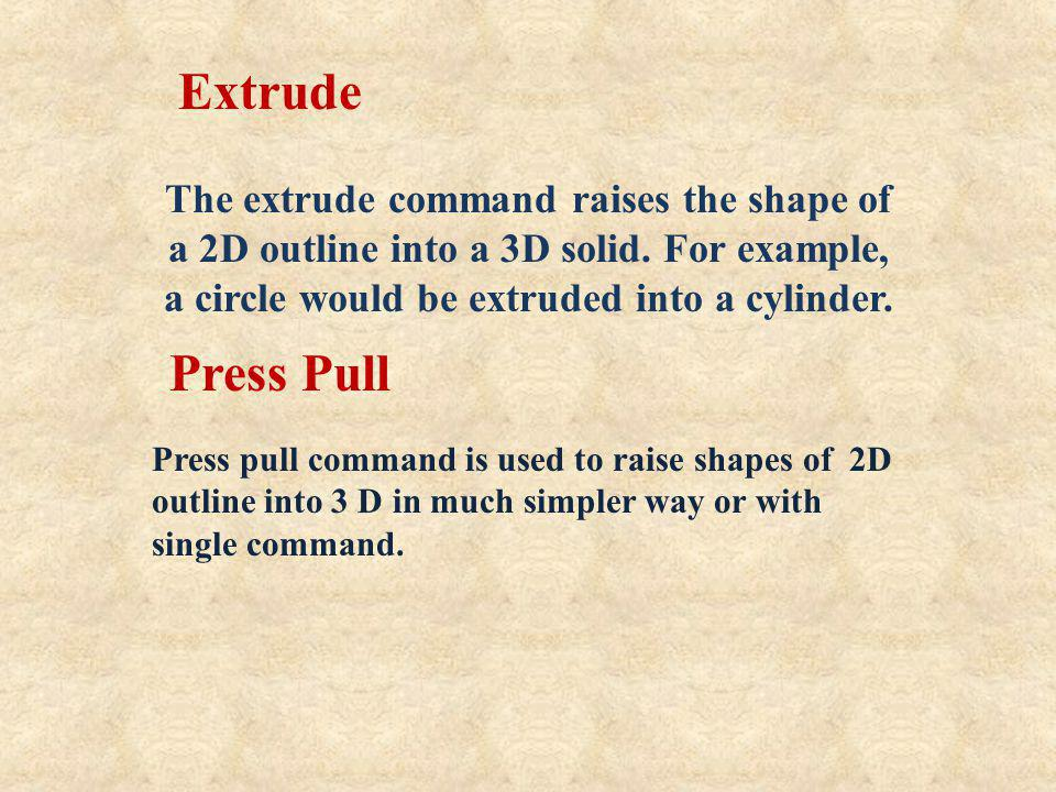 The extrude command raises the shape of a 2D outline into a 3D solid. For example, a circle would be extruded into a cylinder. Extrude Press Pull Pres