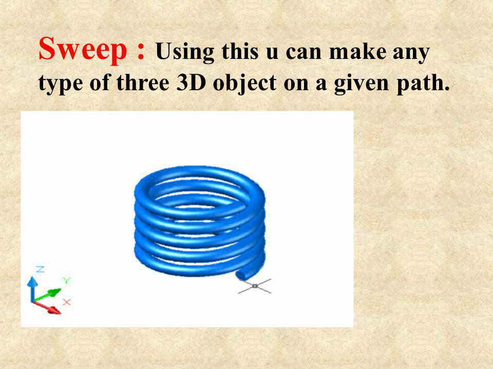 Sweep : Using this u can make any type of three 3D object on a given path.