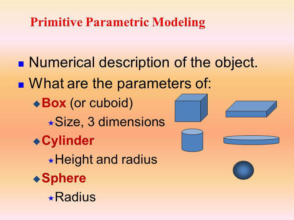 Primitive Parametric Modeling Numerical description of the object. What are the parameters of: Box (or cuboid) Size, 3 dimensions Cylinder Height and